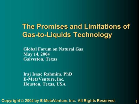 Copyright 2004 by E-MetaVenture, Inc. All Rights Reserved. 1 The Promises and Limitations of Gas-to-Liquids Technology Global Forum on Natural Gas May.