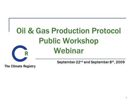 Oil & Gas Production Protocol Public Workshop Webinar September 22 nd and September 8 th, 2009 1.