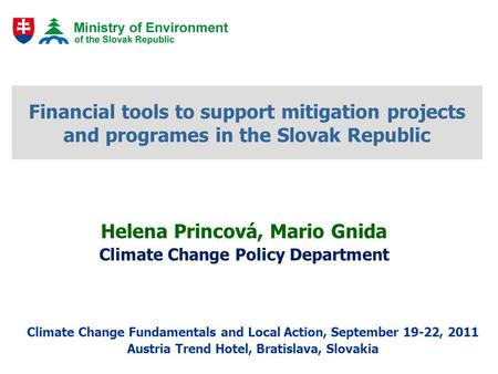 Financial tools to support mitigation projects and programes in the Slovak Republic Helena Princová, Mario Gnida Climate Change Policy Department Climate.