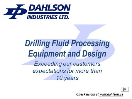 Check us out at www.dahlson.ca Drilling Fluid Processing Equipment and Design Exceeding our customers expectations for more than 10 years.
