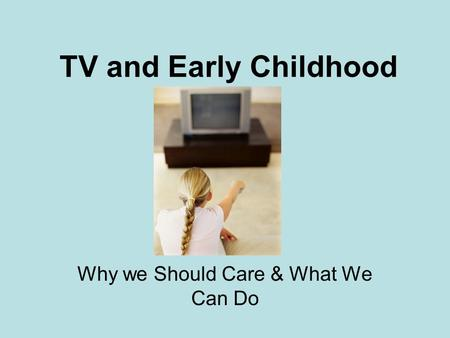 TV and Early Childhood Why we Should Care & What We Can Do.