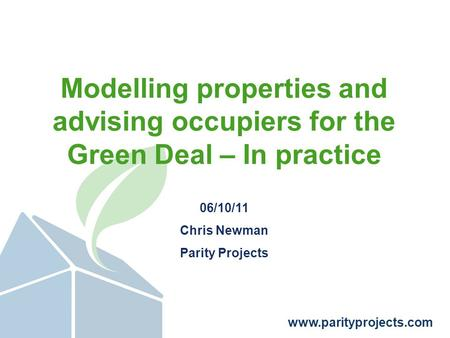 Www.parityprojects.com Modelling properties and advising occupiers for the Green Deal – In practice 06/10/11 Chris Newman Parity Projects.