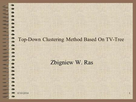 6/10/20141 Top-Down Clustering Method Based On TV-Tree Zbigniew W. Ras.