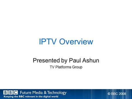 IPTV Overview Presented by Paul Ashun TV Platforms Group © BBC 2008.