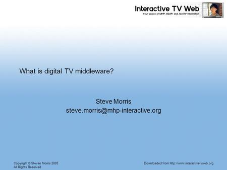 Copyright © Steven Morris 2005 All Rights Reserved Downloaded from  What is digital TV middleware? Steve Morris