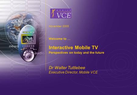 Www.mobilevce.com © 2005 Mobile VCE Interactive Mobile TV November 2005 Welcome to … Interactive Mobile TV Perspectives on today and the future Dr Walter.