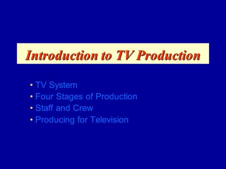 Introduction to TV Production TV System Four Stages of Production Staff and Crew Producing for Television.