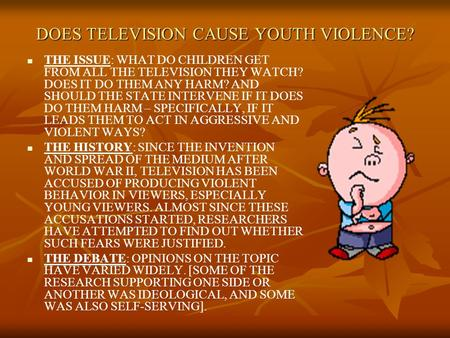 DOES TELEVISION CAUSE YOUTH VIOLENCE? THE ISSUE: WHAT DO CHILDREN GET FROM ALL THE TELEVISION THEY WATCH? DOES IT DO THEM ANY HARM? AND SHOULD THE STATE.