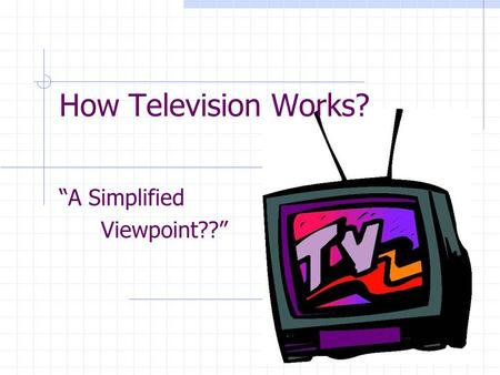 How Television Works? A Simplified Viewpoint??. From Studio to Viewer Television content is developed in a studio from a variety of sources Live televised.