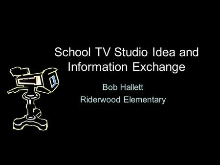 School TV Studio Idea and Information Exchange Bob Hallett Riderwood Elementary.