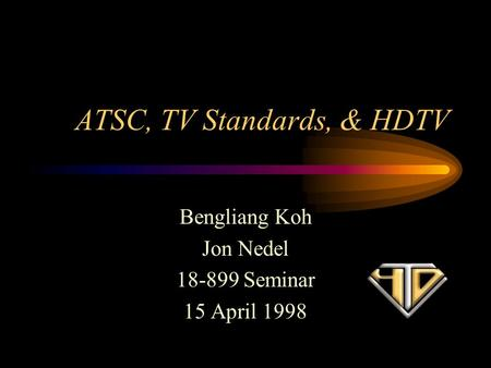 ATSC, TV Standards, & HDTV Bengliang Koh Jon Nedel 18-899 Seminar 15 April 1998.