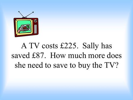 A TV costs £225. Sally has saved £87. How much more does she need to save to buy the TV?