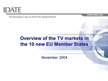 The European way to think the Digital World www.idate.org Overview of the TV markets in the 10 new EU Member States November 2004.