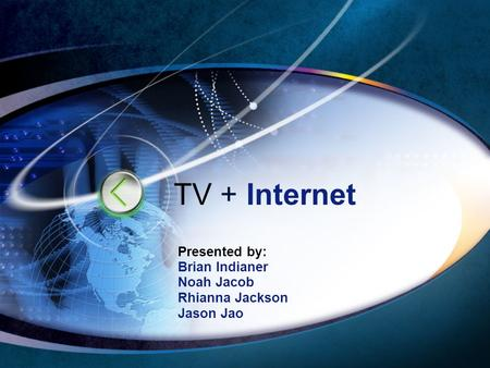TV + Internet Presented by: Brian Indianer Noah Jacob Rhianna Jackson Jason Jao.