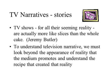TV Narratives - stories TV shows - for all their seeming reality - are actually more like slices than the whole cake. (Jeremy Butler) To understand television.