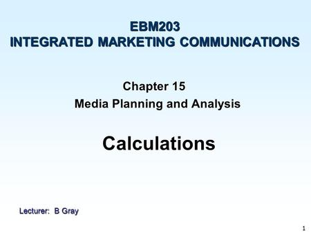 1 Chapter 15 Media Planning and Analysis Media Planning and Analysis EBM203 INTEGRATED MARKETING COMMUNICATIONS Calculations Lecturer: B Gray.