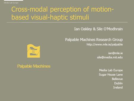Cross-modal perception of motion- based visual-haptic stimuli Ian Oakley & Sile OModhrain Palpable Machines Research Group