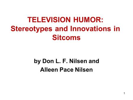 1 TELEVISION HUMOR: Stereotypes and Innovations in Sitcoms by Don L. F. Nilsen and Alleen Pace Nilsen.