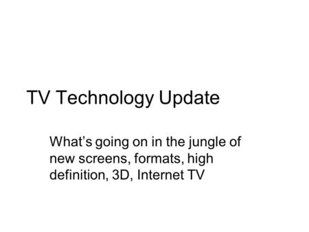 <strong>TV</strong> Technology Update Whats going on in the jungle of new screens, formats, high definition, 3D, Internet <strong>TV</strong>.