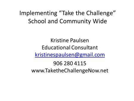 Implementing Take the Challenge School and Community Wide Kristine Paulsen Educational Consultant