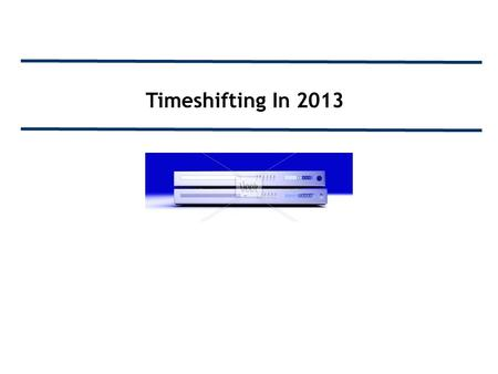 Timeshifting In 2013. Important Note To Our Members: The following deck was developed to give you an overview of DVR users and to demonstrate the effects.