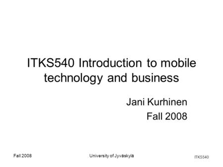 ITKS540 Fall 2008University of Jyväskylä ITKS540 Introduction to mobile technology and business Jani Kurhinen Fall 2008.