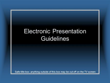 Safe-title box: anything outside of this box may be cut off on the TV screen Electronic Presentation Guidelines.