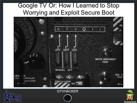 GTVHACKER Google TV Or: How I Learned to Stop Worrying and Exploit Secure Boot.