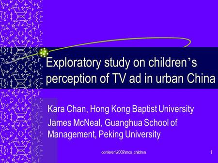 Conferen\2002\mcs_children1 Exploratory study on children s perception of TV ad in urban China Kara Chan, Hong Kong Baptist University James McNeal, Guanghua.