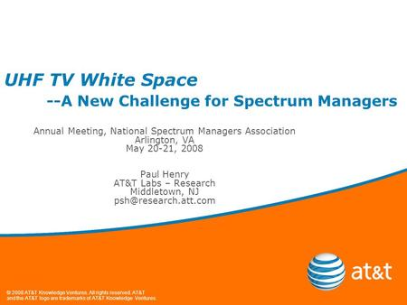 © 2008 AT&T Knowledge Ventures. All rights reserved. AT&T and the AT&T logo are trademarks of AT&T Knowledge Ventures. UHF TV White Space --A New Challenge.