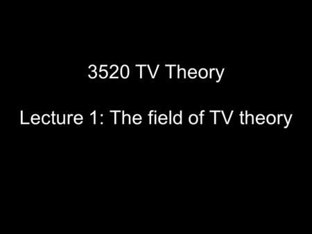 3520 TV Theory Lecture 1: The field of TV theory.