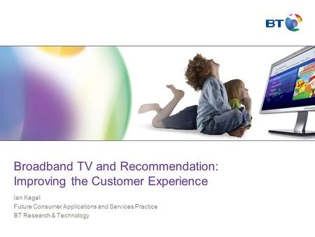 Broadband TV and Recommendation: Improving the Customer Experience Ian Kegel Future Consumer Applications and Services Practice BT Research & Technology.