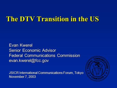 The DTV Transition in the US Evan Kwerel Senior Economic Advisor Federal Communications Commission JSICR International Communications.