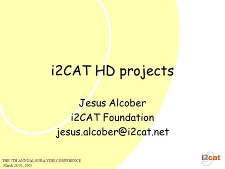 THE 7TH ANNUAL SURA/VIDE CONFERENCE March 28-31, 2005 i2CAT HD projects Jesus Alcober i2CAT Foundation