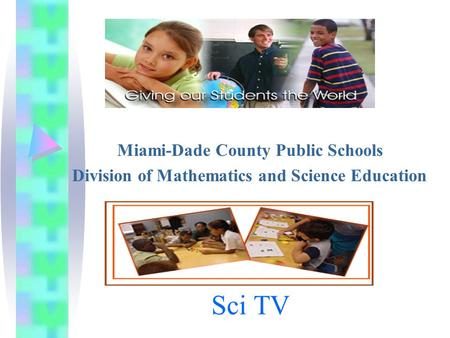 Sci TV Miami-Dade County Public Schools Division of Mathematics and Science Education.