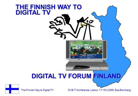 The Finnish Way to Digital TV DVB-T Conference, Lisbon, 17-18.2.2000, Esa Blomberg THE FINNISH WAY TO DIGITAL TV DIGITAL TV FORUM FINLAND.