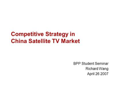 Competitive Strategy in China Satellite TV Market BPP Student Seminar Richard Wang April 26 2007.
