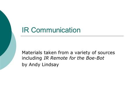 IR Communication Materials taken from a variety of sources including IR Remote for the Boe-Bot by Andy Lindsay.