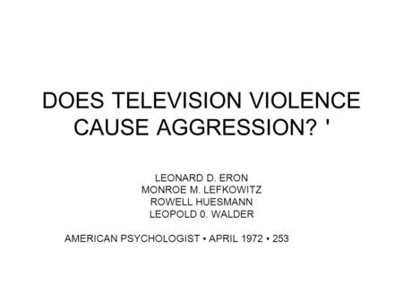 LEONARD D. ERON MONROE M. LEFKOWITZ ROWELL HUESMANN LEOPOLD 0. WALDER AMERICAN PSYCHOLOGIST APRIL 1972 253 DOES TELEVISION VIOLENCE CAUSE AGGRESSION? '