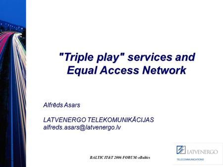 BALTIC IT&T 2006 FORUM: eBaltics Triple play services and Equal Access Network Alfrēds Asars LATVENERGO TELEKOMUNIKĀCIJAS