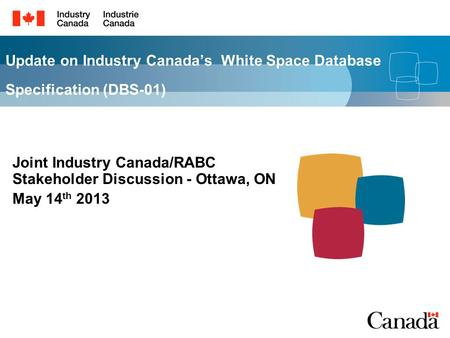 Update on Industry Canadas White Space Database Specification (DBS-01) Joint Industry Canada/RABC Stakeholder Discussion - Ottawa, ON May 14 th 2013.
