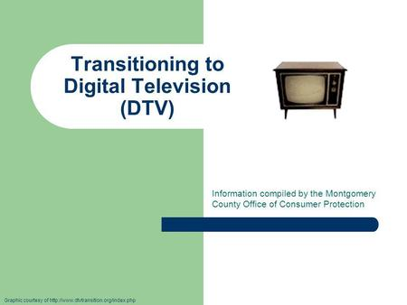 Transitioning to Digital Television (DTV) Information compiled by the Montgomery County Office of Consumer Protection Graphic courtesy of