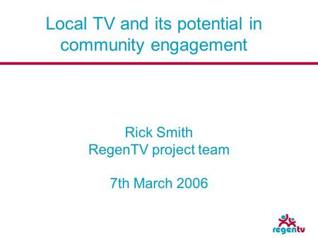 Local TV and its potential in community engagement Rick Smith RegenTV project team 7th March 2006.