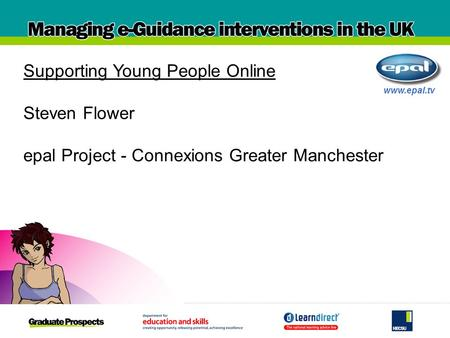 Www.epal.tv Supporting Young People Online Steven Flower epal Project - Connexions Greater Manchester.