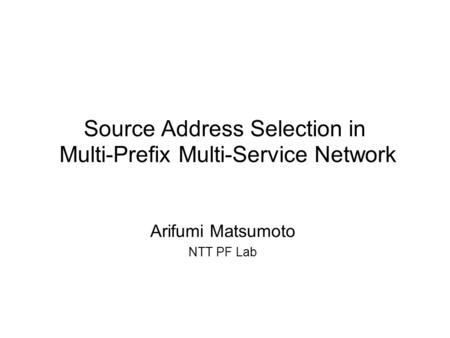 Source Address Selection in Multi-Prefix Multi-Service Network Arifumi Matsumoto NTT PF Lab.