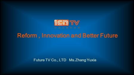 Reform, Innovation and Better Future Future TV Co., LTD Ms.Zhang Yuxia.