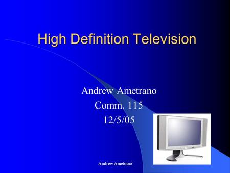 Andrew Ametrano High Definition Television Andrew Ametrano Comm. 115 12/5/05.