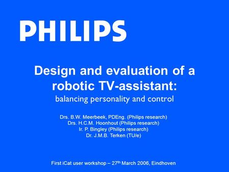 Design and evaluation of a robotic TV-assistant: balancing personality and control Drs. B.W. Meerbeek, PDEng. (Philips research) Drs. H.C.M. Hoonhout (Philips.