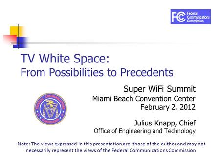 TV White Space: From Possibilities to Precedents Super WiFi Summit Miami Beach Convention Center February 2, 2012 Julius Knapp, Chief Office of Engineering.