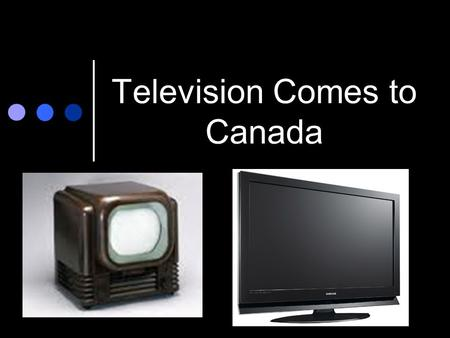 Television Comes to Canada. TV in the Beginning Most families in Canda owned a televison during the 1950s and 60s Signals from the American networks were.